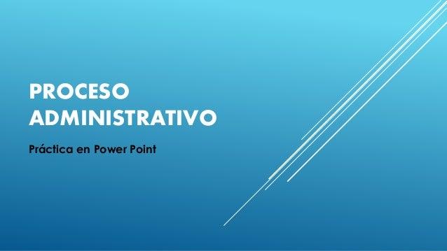 PROCESO ADMINISTRATIVO Práctica en Power Point