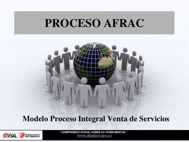 """PROCESO AFRACwww.atlantico.gov.coModelo Proceso Integral Venta de Servicios""""COMPROMISO SOCIAL SOBRE LO FUNDAMENTAL"""""""