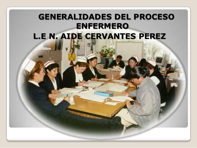 GENERALIDADES DEL PROCESO ENFERMERO L.E N. AIDE CERVANTES PEREZ