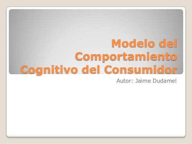 Modelo del Comportamiento Cognitivo del Consumidor Autor: Jaime Dudamel