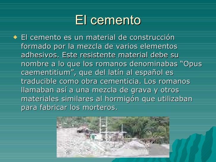 El cemento <ul><li>El cemento es un material de construcción formado por la mezcla de varios elementos adhesivos. Este res...
