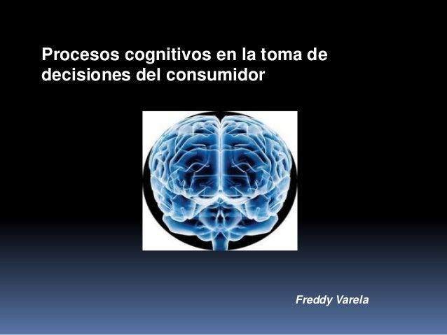 Procesos cognitivos en la toma dedecisiones del consumidor                             Freddy Varela