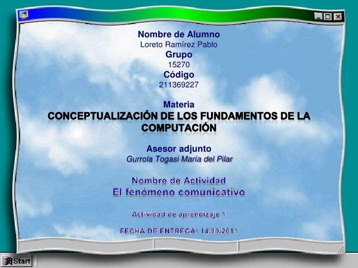 Nombre de AlumnoLoreto Ramírez PabloGrupo 15270Código211369227MateriaConceptualización de los fundamentos de la computació...