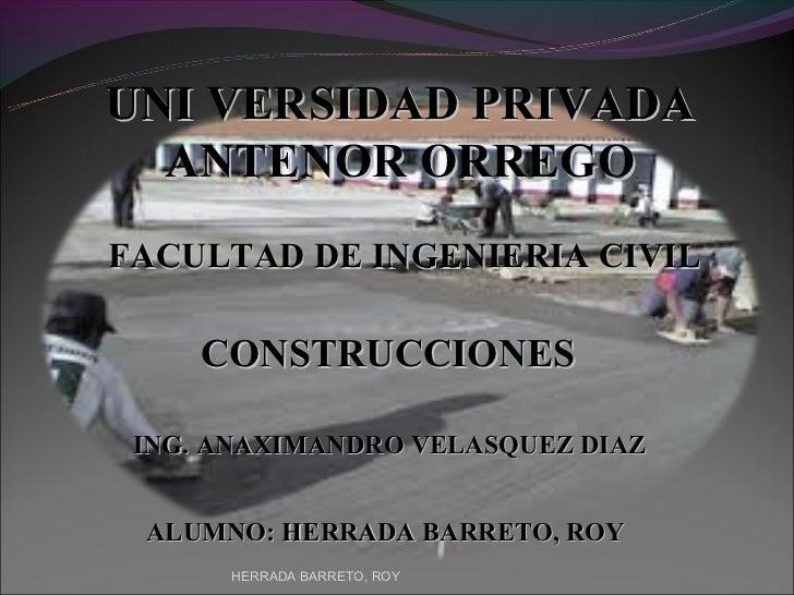 UNI VERSIDAD PRIVADA  ANTENOR ORREGOFACULTAD DE INGENIERIA CIVIL     CONSTRUCCIONES ING. ANAXIMANDRO VELASQUEZ DIAZ ALUMNO...