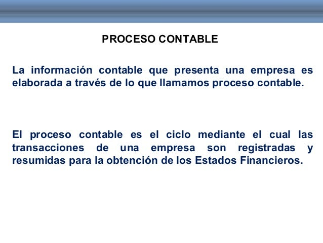 PROCESO CONTABLE La información contable que presenta una empresa es elaborada a través de lo que llamamos proceso contabl...