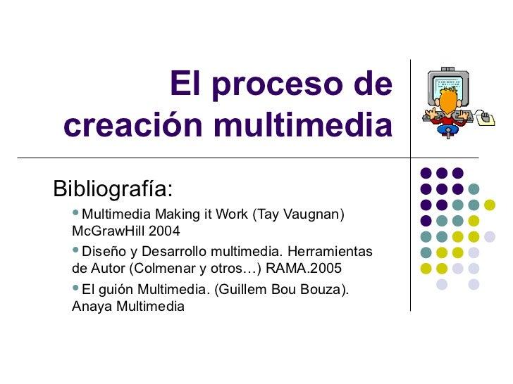 El proceso de creación multimediaBibliografía:  Multimedia  Making it Work (Tay Vaugnan)  McGrawHill 2004  Diseño y Desa...