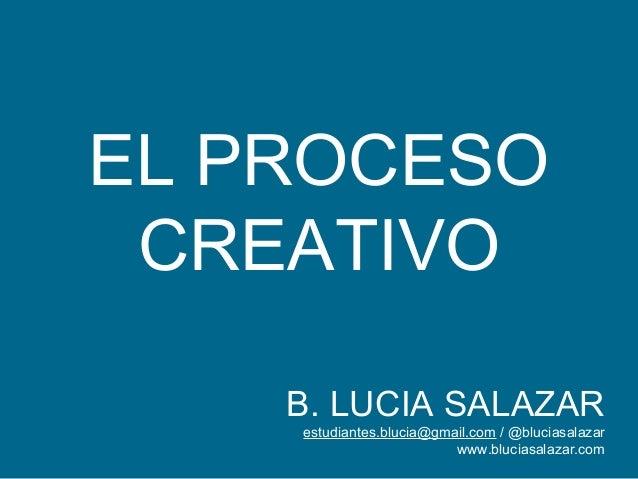 EL PROCESO CREATIVO B. LUCIA SALAZAR estudiantes.blucia@gmail.com / @bluciasalazar www.bluciasalazar.com