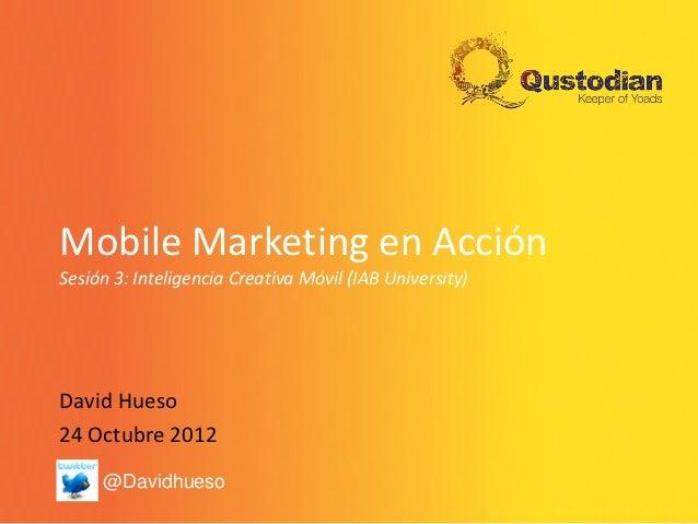Mobile Marketing en AcciónSesión 3: Inteligencia Creativa Móvil (IAB University)David Hueso24 Octubre 2012     @Davidhueso