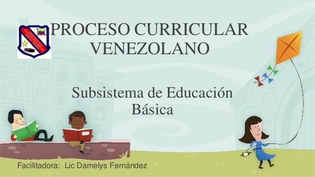 PROCESO CURRICULAR VENEZOLANO Subsistema de Educación Básica Facilitadora: Lic Damelys Fernández