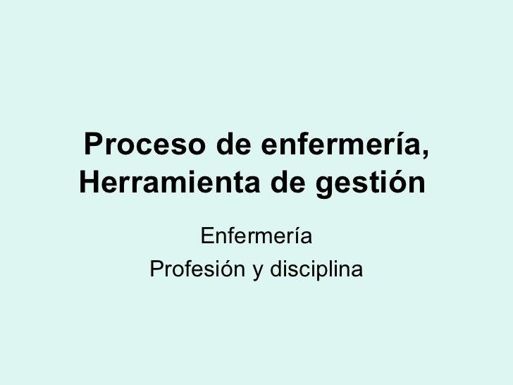 Proceso de enfermería, Herramienta de gestión   Enfermería Profesión y disciplina
