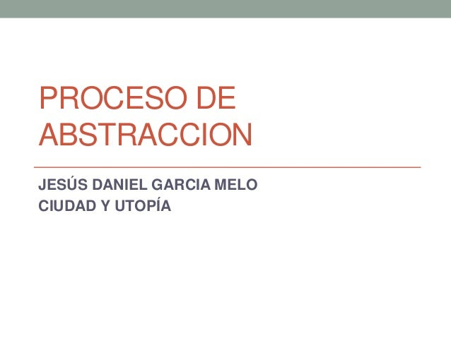 PROCESO DEABSTRACCIONJESÚS DANIEL GARCIA MELOCIUDAD Y UTOPÍA