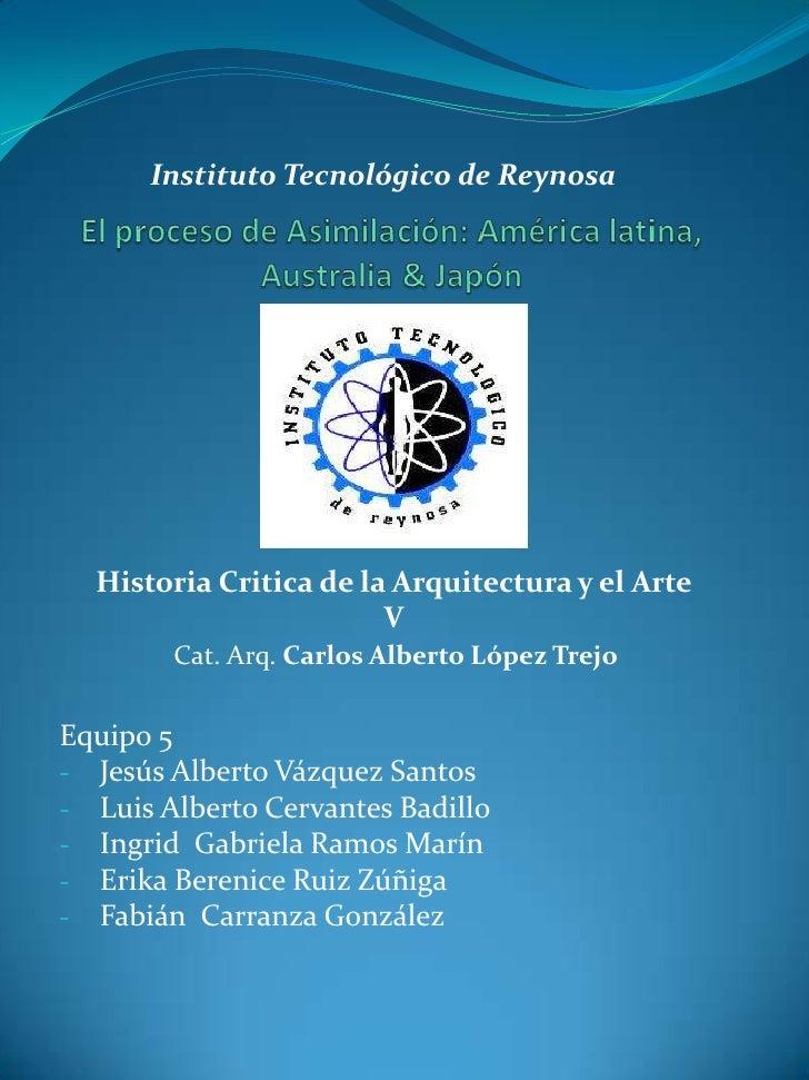 Instituto Tecnológico de Reynosa<br />El proceso de Asimilación: América latina, Australia & Japón<br />Historia Critica d...