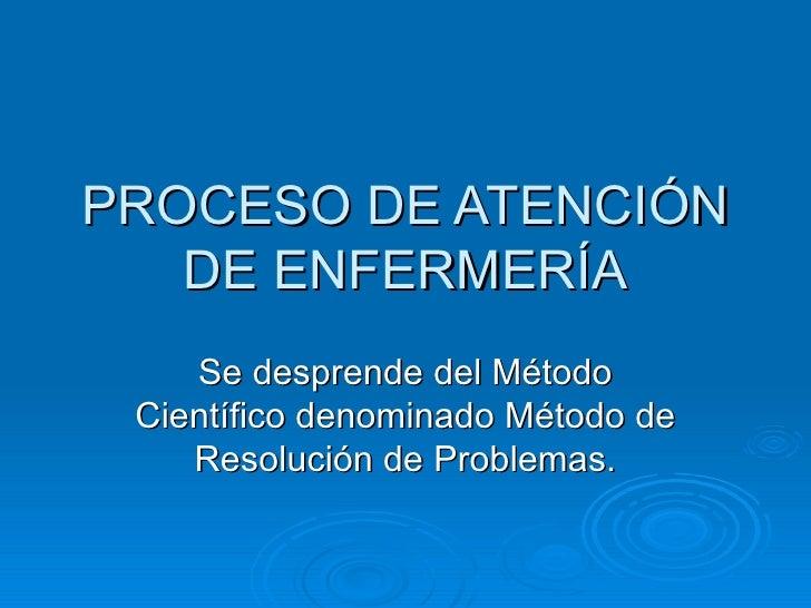 PROCESO DE ATENCIÓN   DE ENFERMERÍA    Se desprende del Método Científico denominado Método de    Resolución de Problemas.