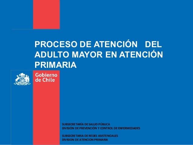 PROCESO DE ATENCIÓN DEL ADULTO MAYOR EN ATENCIÓN PRIMARIA SUBSECRETARÍA DE SALUD PÚBLICA DIVISIÓN DE PREVENCIÓN Y CONTROL ...