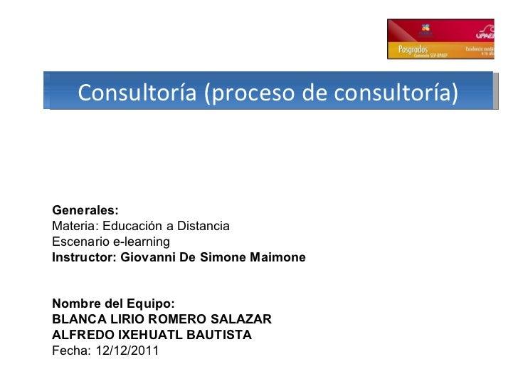 Consultoría (proceso de consultoría) Generales: Materia: Educación a Distancia Escenario e-learning Instructor: Giovanni D...