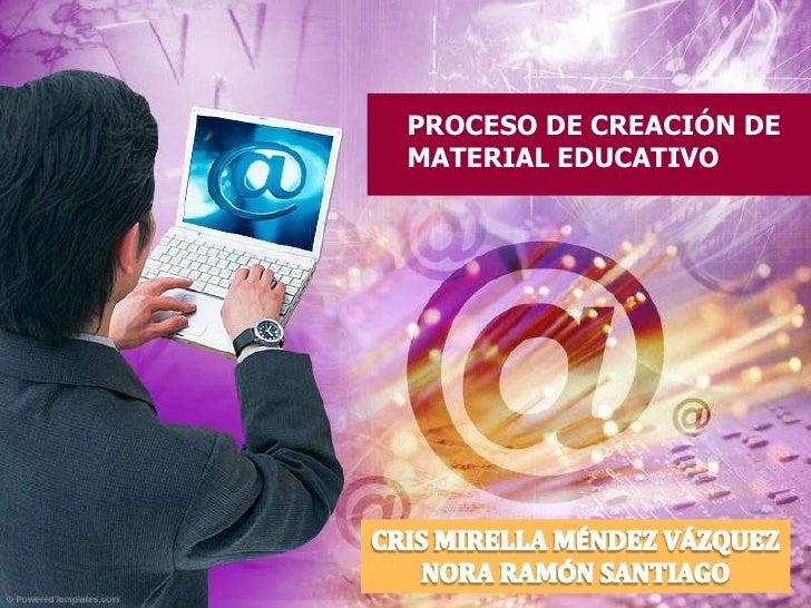 PROCESO DE CREACIÓN DE MATERIAL EDUCATIVO<br />CRIS MIRELLA MÉNDEZ VÁZQUEZ<br />NORA RAMÓN SANTIAGO<br />