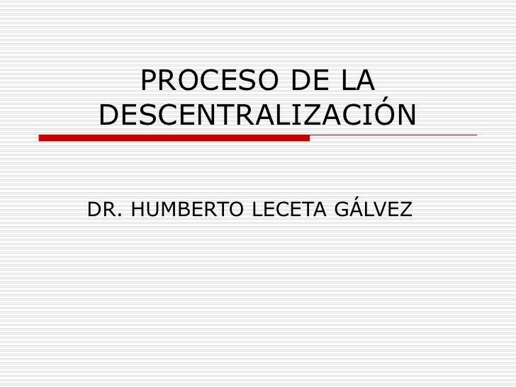 PROCESO DE LADESCENTRALIZACIÓNDR. HUMBERTO LECETA GÁLVEZ