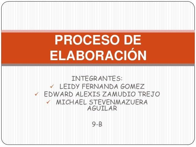 INTEGRANTES:  LEIDY FERNANDA GOMEZ  EDWARD ALEXIS ZAMUDIO TREJO  MICHAEL STEVENMAZUERA AGUILAR 9-B PROCESO DE ELABORACI...