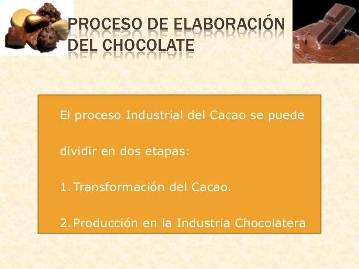 Proceso de Elaboración del Chocolate<br />El proceso Industrial del Cacao se puede dividir en dos etapas:<br />Transformac...