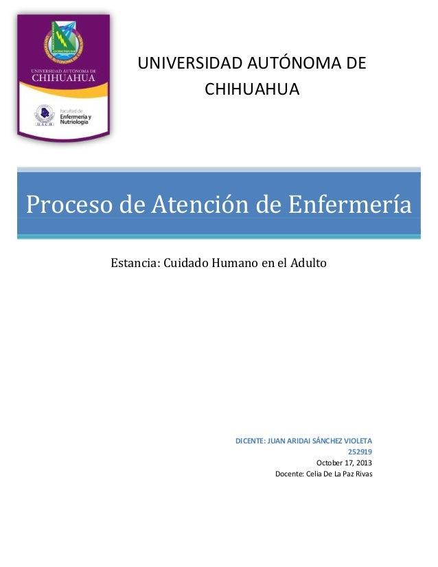 UNIVERSIDAD AUTÓNOMA DE CHIHUAHUA  Proceso de Atención de Enfermería Estancia: Cuidado Humano en el Adulto  DICENTE: JUAN ...