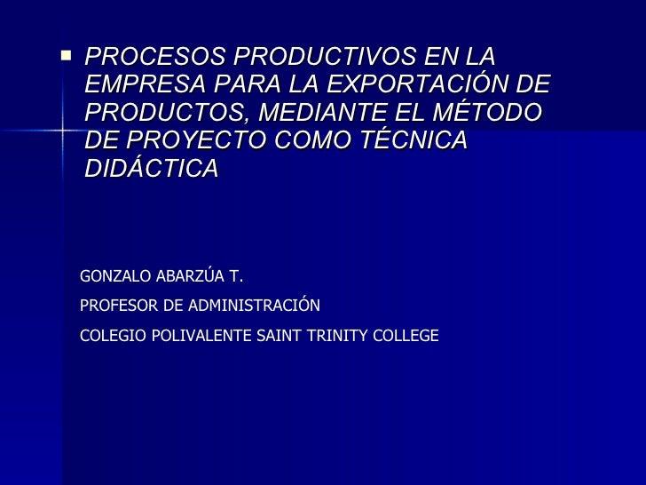 <ul><li>PROCESOS PRODUCTIVOS EN LA EMPRESA PARA LA EXPORTACIÓN DE PRODUCTOS, MEDIANTE EL MÉTODO DE PROYECTO COMO TÉCNICA D...