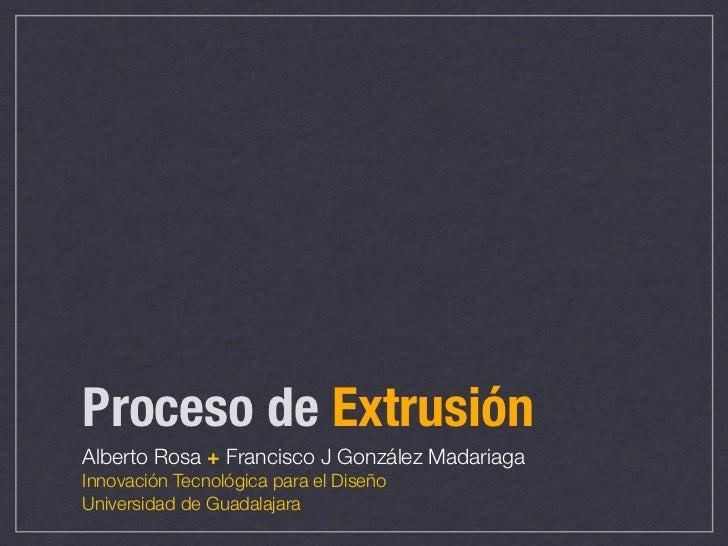 Proceso de ExtrusiónAlberto Rosa + Francisco J González MadariagaInnovación Tecnológica para el DiseñoUniversidad de Guada...