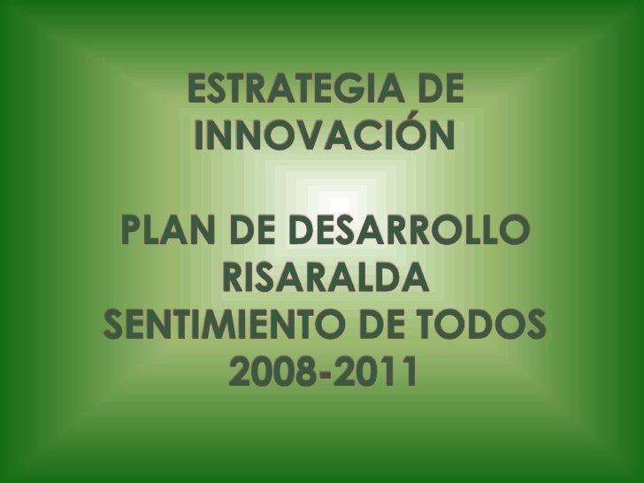ESTRATEGIA DE   INNOVACIÓN PLAN DE DESARROLLO RISARALDASENTIMIENTO DE TODOS2008-2011<br />