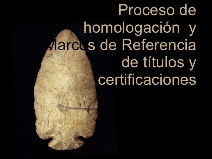 Proceso de homologación  y marcos de referencia de