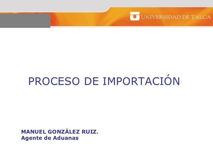 PROCESO DE IMPORTACIÓNMANUEL GONZÁLEZ RUIZ.Agente de Aduanas