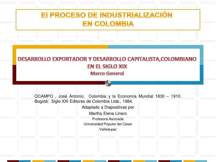 OCAMPO , José Antonio. Colombia y la Economía Mundial 1830 – 1910.Bogotá: Siglo XXI Editores de Colombia Ltda., 1984.     ...