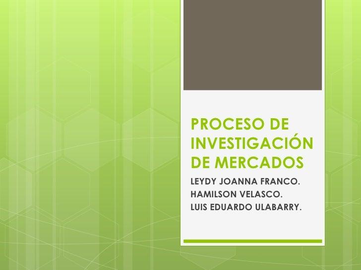 PROCESO DEINVESTIGACIÓNDE MERCADOSLEYDY JOANNA FRANCO.HAMILSON VELASCO.LUIS EDUARDO ULABARRY.