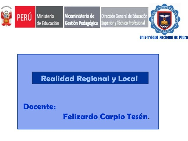 Universidad Nacional de Piura  Realidad Regional y Local. Docente: Felizardo Carpio Tesén.