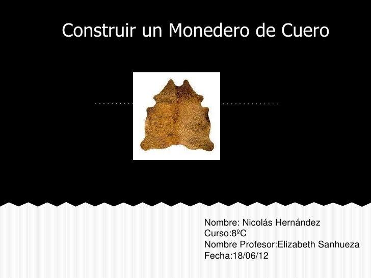 Construir un Monedero de Cuero               Nombre: Nicolás Hernández               Curso:8ºC               Nombre Profes...