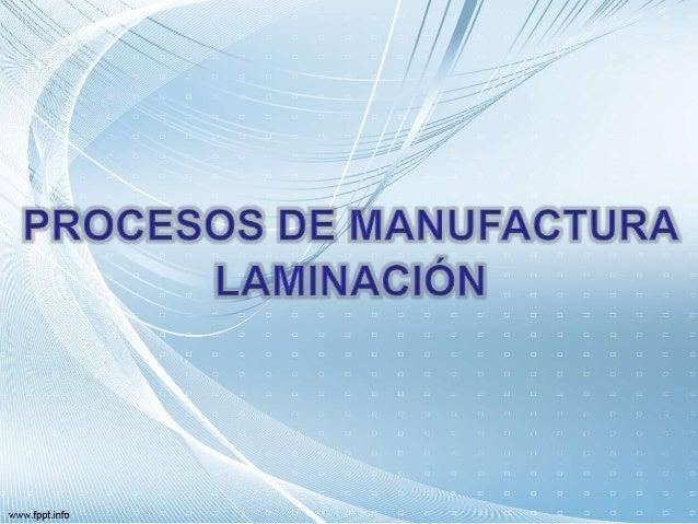 Recursos para la Enseñanza Definición de Procesos de Manufactura Tipos de Procesos de Manufactura Laminado Caso práctico