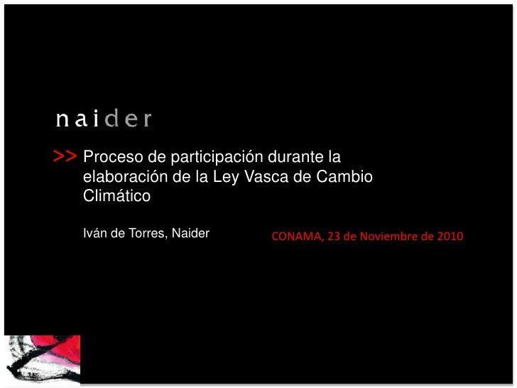 Proceso de participación durante la elaboración de la Ley Vasca de Cambio ClimáticoIván de Torres, Naider<br />CONAMA, 23 ...