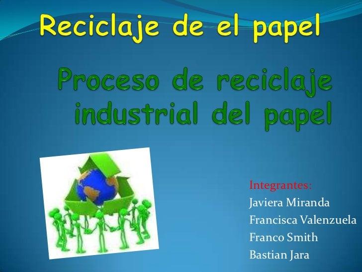 Reciclaje de el papel<br />Proceso de reciclaje industrial del papel <br />Integrantes:<br />Javiera Miranda<br />Francisc...