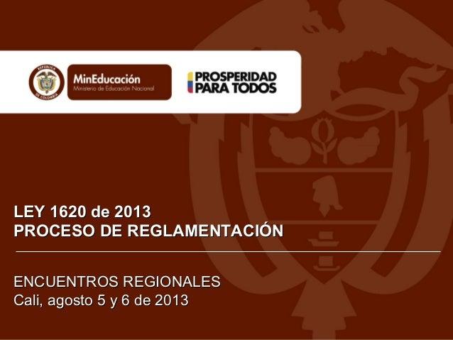 LEY 1620 de 2013LEY 1620 de 2013 PROCESO DE REGLAMENTACIÓNPROCESO DE REGLAMENTACIÓN ENCUENTROS REGIONALESENCUENTROS REGION...