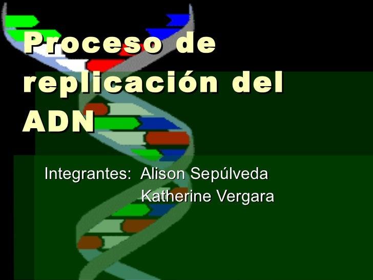 Proceso de replicación del ADN  Integrantes:  Alison Sepúlveda Katherine Vergara