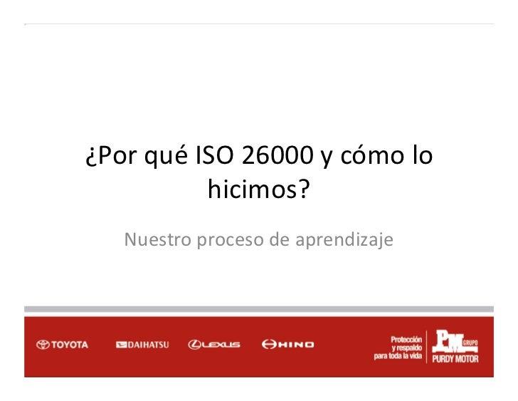 ¿Por qué ISO 26000 y cómo lo          hicimos?   Nuestro proceso de aprendizaje