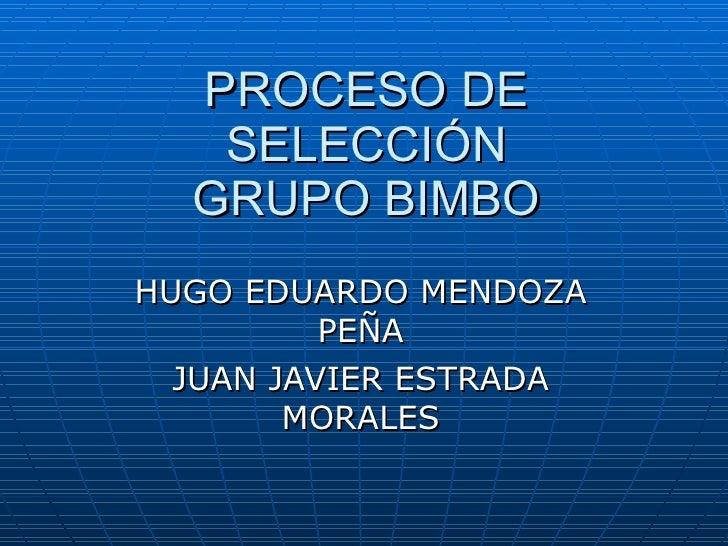 PROCESO DE SELECCIÓN GRUPO BIMBO HUGO EDUARDO MENDOZA PEÑA JUAN JAVIER ESTRADA MORALES