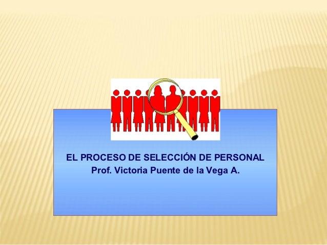 EL PROCESO DE SELECCIÓN DE PERSONAL     Prof. Victoria Puente de la Vega A.