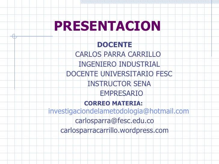 PRESENTACION <ul><li>DOCENTE </li></ul><ul><li>CARLOS PARRA CARRILLO </li></ul><ul><li>INGENIERO INDUSTRIAL </li></ul><ul>...