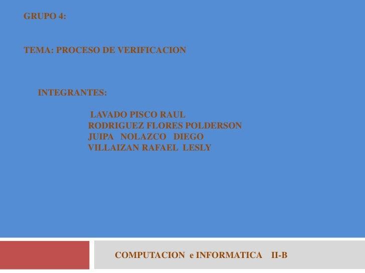 GRUPO 4:<br />TEMA: PROCESO DE VERIFICACION<br />INTEGRANTES:<br />                       LAVADO PISCO RAUL<br />         ...