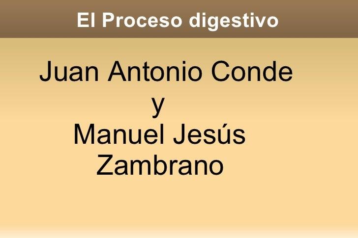 El Proceso digestivo <ul><ul><li>Juan Antonio Conde  y  Manuel Jesús  Zambrano </li></ul></ul>