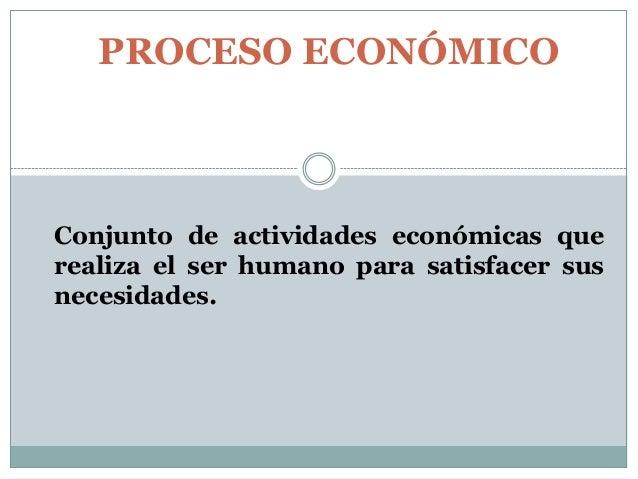 PROCESO ECONÓMICO  Conjunto de actividades económicas que realiza el ser humano para satisfacer sus necesidades.