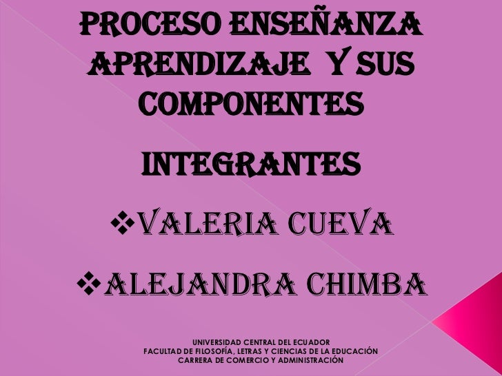Proceso EnseñanzaAprendizaje y sus   componentes   Integrantes Valeria CuevaAlejandra Chimba              UNIVERSIDAD CE...