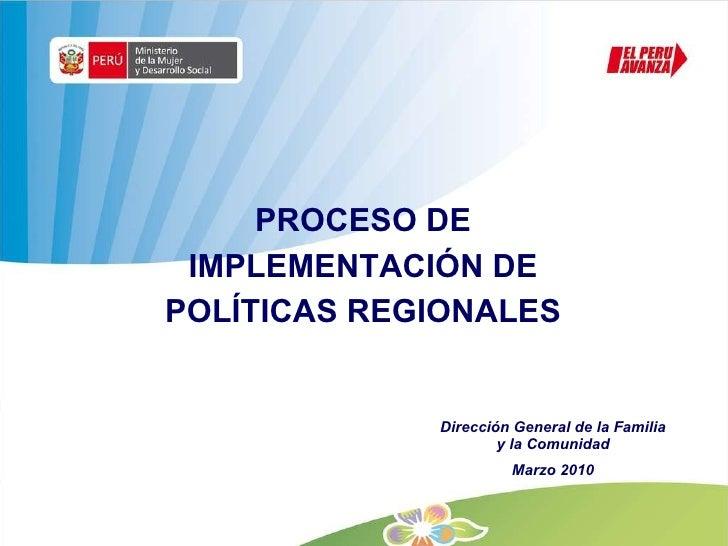 PROCESO DE IMPLEMENTACIÓN DE POLÍTICAS REGIONALES Dirección General de la Familia y la Comunidad Marzo 2010