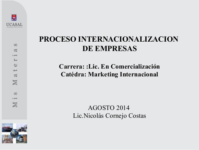 PROCESO INTERNACIONALIZACION DE EMPRESAS Carrera: :Lic. En Comercialización Catédra: Marketing Internacional AGOSTO 2014 L...