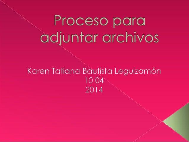 Proceso para aajunrar archivos  Karen Taríana Baurisra Leguizamón 10 O4 2014