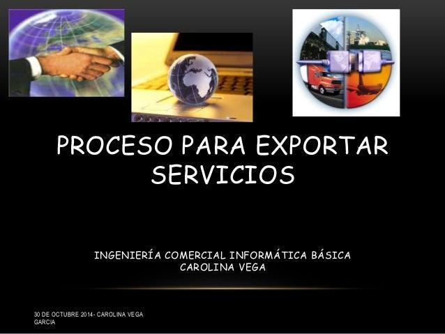 PROCESO PARA EXPORTAR  SERVICIOS  INGENIERÍA COMERCIAL INFORMÁTICA BÁSICA  CAROLINA VEGA  30 DE OCTUBRE 2014- CAROLINA VEG...